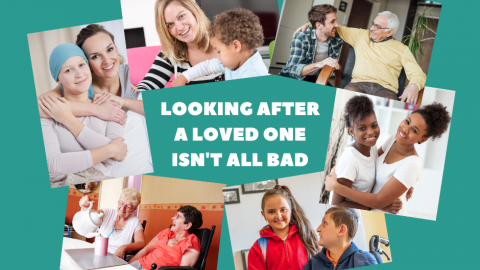 Text 'looking after a loved one isn't all bad' with images depicting happy carers